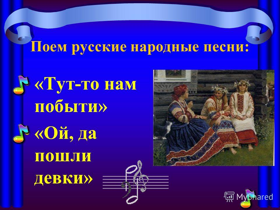 Поем русские народные песни: «Тут-то нам побыть» «Ой, да пошли девки»