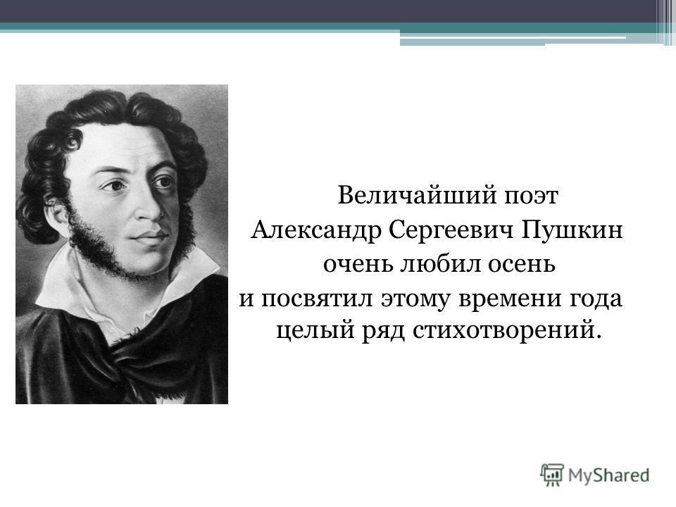 Величайший поэт Александр Сергеевич Пушкин очень любил осень и посвятил этому времени года целый ряд стихотворений.