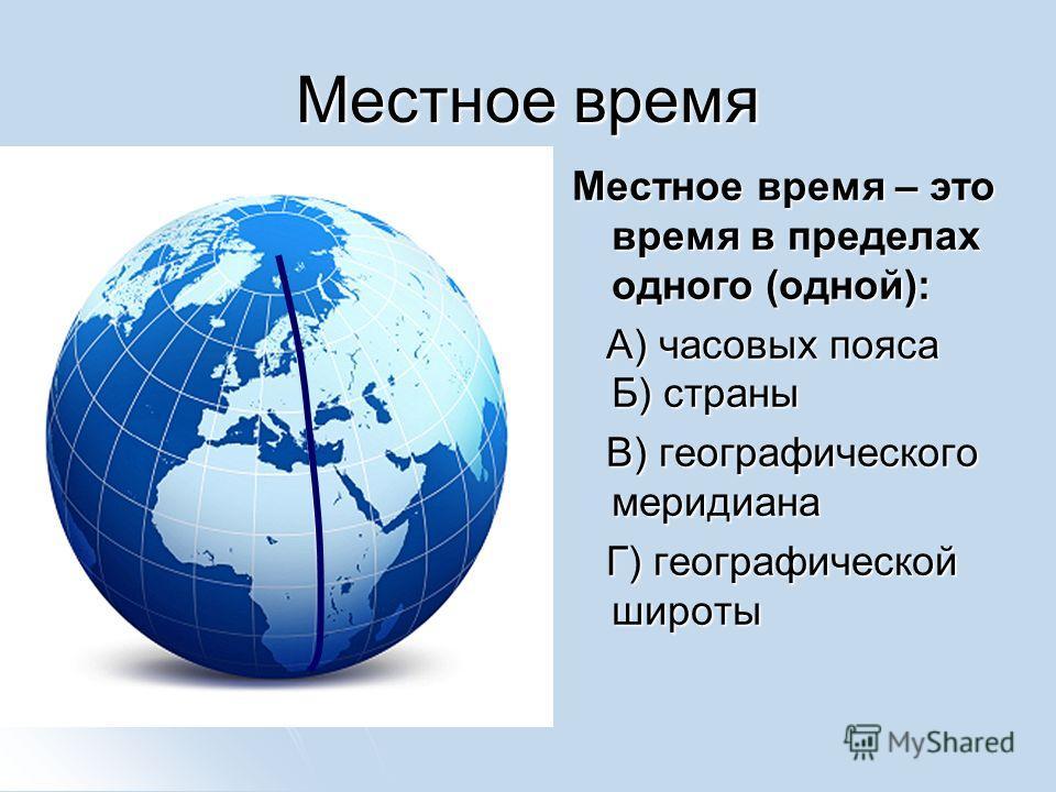 Местное время Местное время – это время в пределах одного (одной): А) часовых пояса Б) страны А) часовых пояса Б) страны В) географического меридиана В) географического меридиана Г) географической широты Г) географической широты