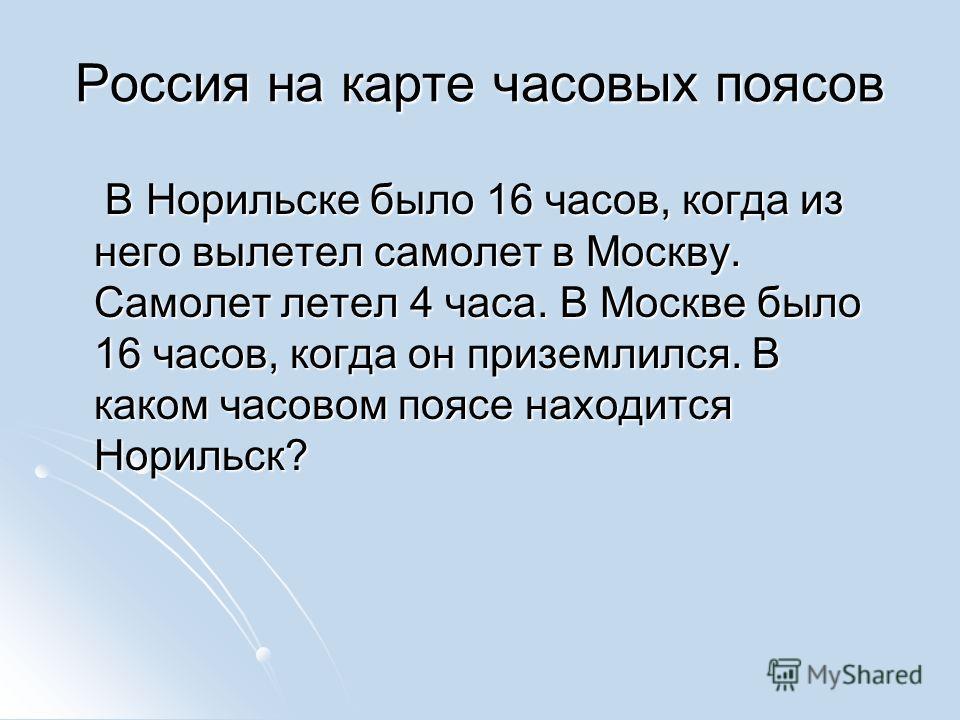 Россия на карте часовых поясов В Норильске было 16 часов, когда из него вылетел самолет в Москву. Самолет летел 4 часа. В Москве было 16 часов, когда он приземлился. В каком часовом поясе находится Норильск? В Норильске было 16 часов, когда из него в