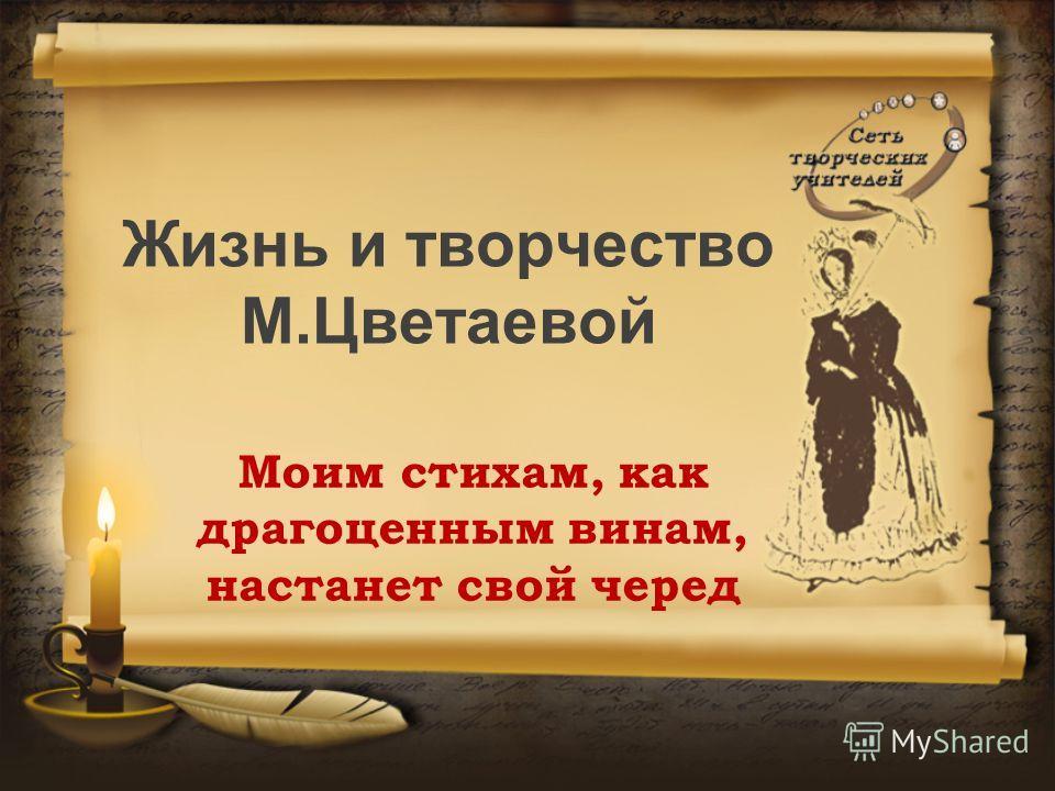 Жизнь и творчество М.Цветаевой Моим стихам, как драгоценным винам, настанет свой черед
