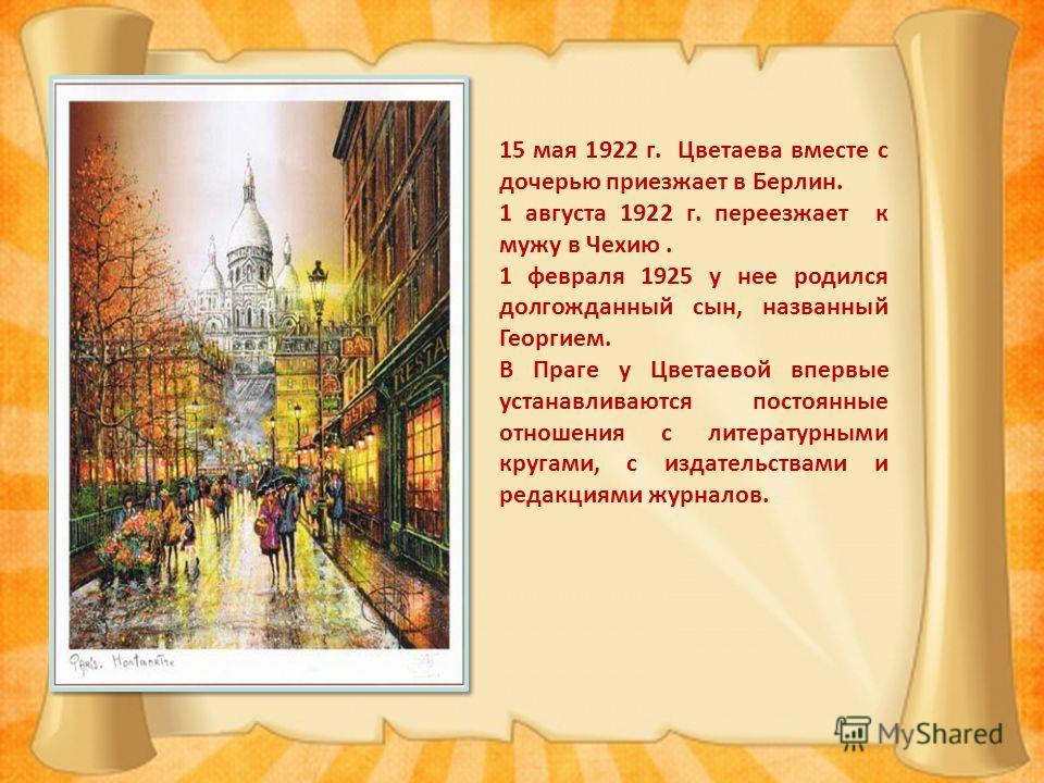 15 мая 1922 г. Цветаева вместе с дочерью приезжает в Берлин. 1 августа 1922 г. переезжает к мужу в Чехию. 1 февраля 1925 у нее родился долгожданный сын, названный Георгием. В Праге у Цветаевой впервые устанавливаются постоянные отношения с литературн