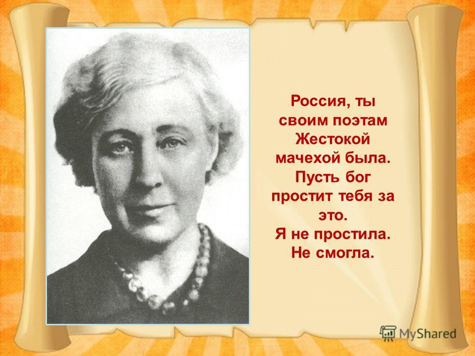 Россия, ты своим поэтам Жестокой мачехой была. Пусть бог простит тебя за это. Я не простила. Не смогла.