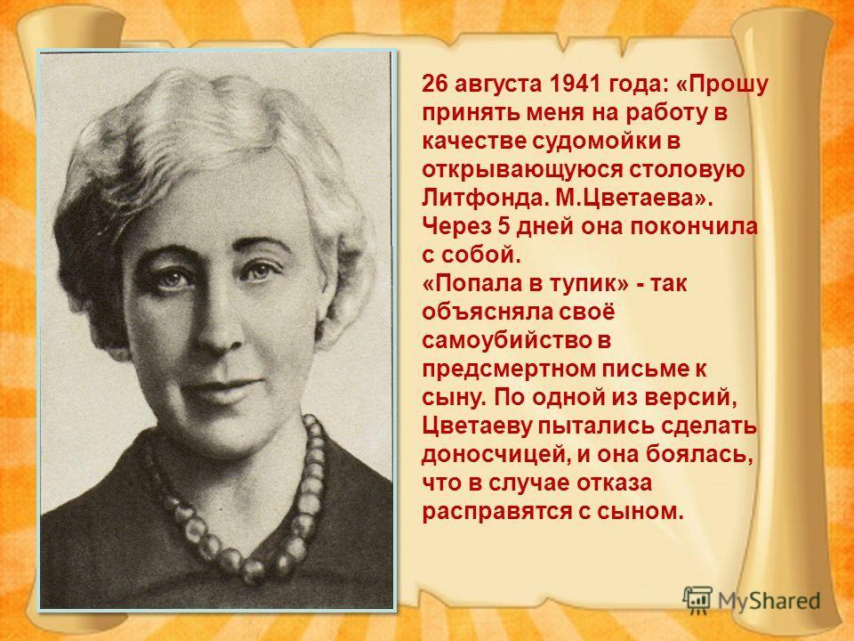 26 августа 1941 года: «Прошу принять меня на работу в качестве судомойки в открывающуюся столовую Литфонда. М.Цветаева». Через 5 дней она покончила с собой. «Попала в тупик» - так объясняла своё самоубийство в предсмертном письме к сыну. По одной из
