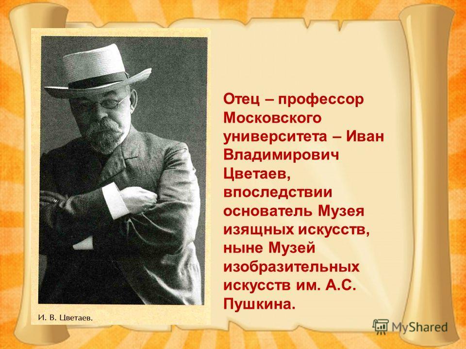 Отец – профессор Московского университета – Иван Владимирович Цветаев, впоследствии основатель Музея изящных искусств, ныне Музей изобразительных искусств им. А.С. Пушкина.