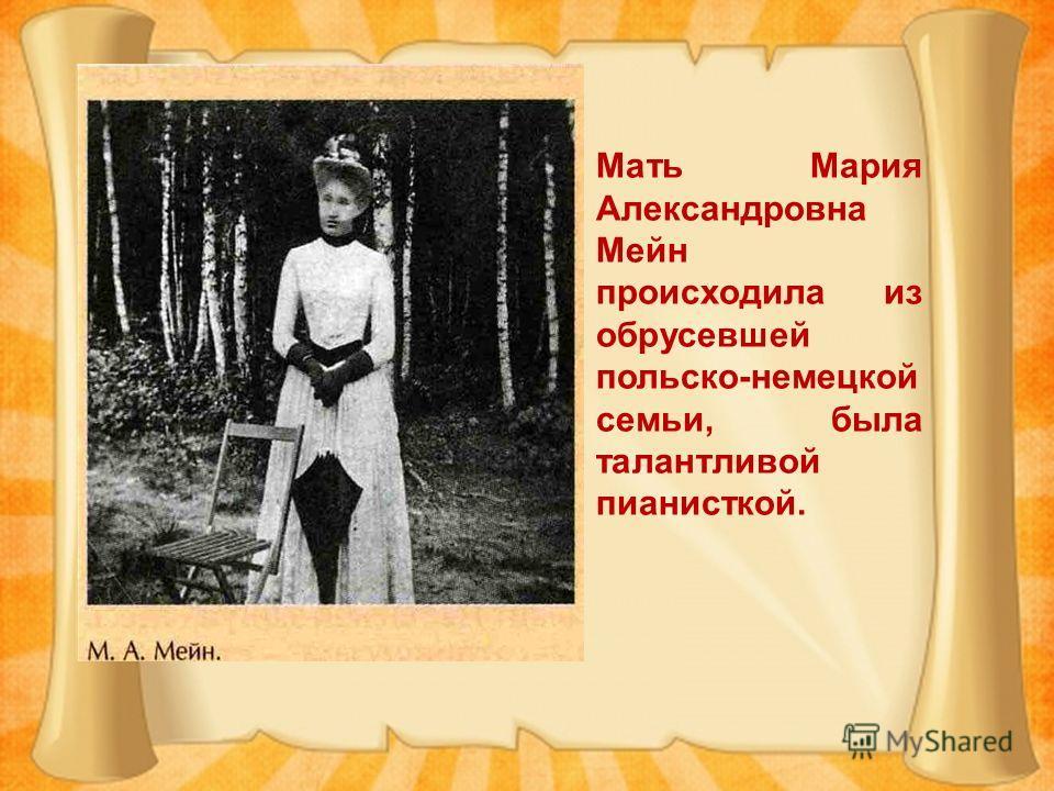 Мать Мария Александровна Мейн происходила из обрусевшей польско-немецкой семьи, была талантливой пианисткой.