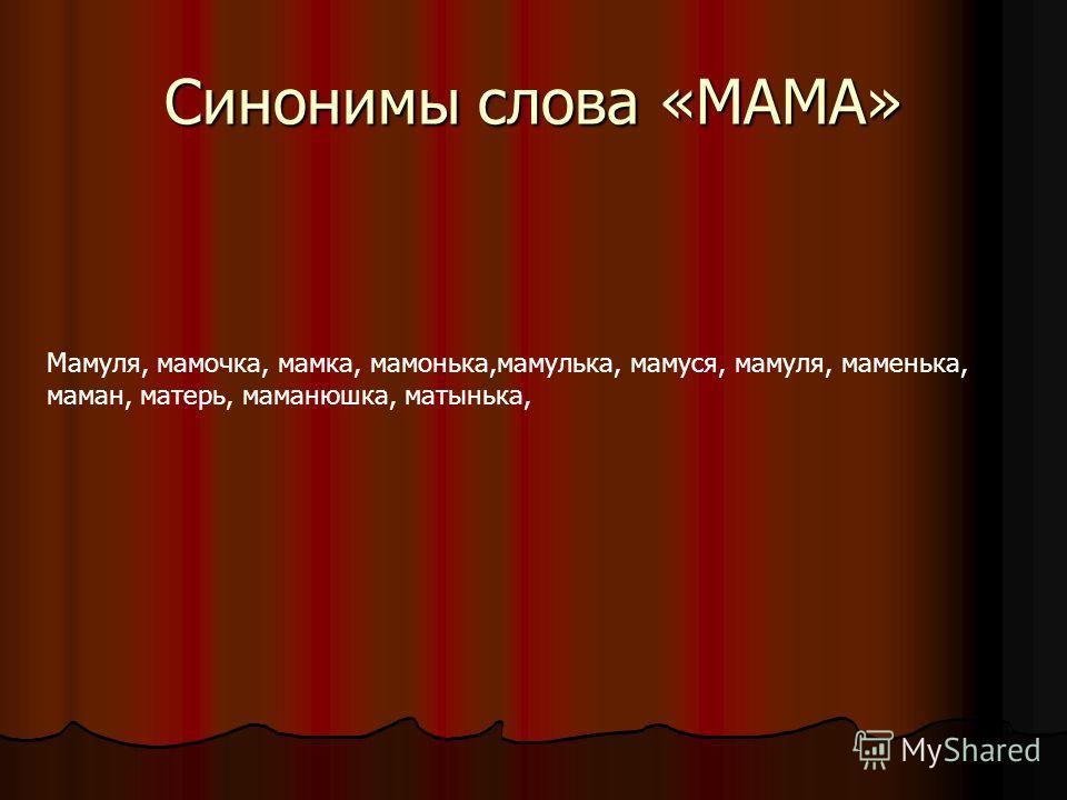 Синонимы слова «МАМА» Мамуля, мамочка, мамка, мамонька,мамулька, мамуся, мамуля, маменька, маман, матерь, маманюшка, матынька,
