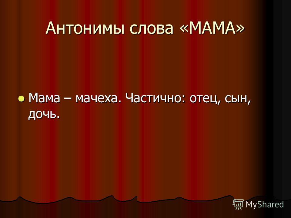 Антонимы слова «МАМА» Мама – мачеха. Частично: отец, сын, дочь. Мама – мачеха. Частично: отец, сын, дочь.