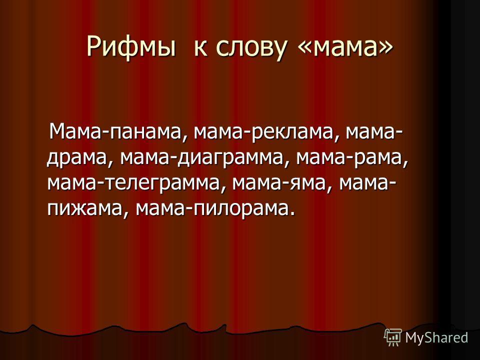 Рифмы к слову «мама» Мама-панама, мама-реклама, мама- драма, мама-диаграмма, мама-рама, мама-телеграмма, мама-яма, мама- пижама, мама-пилорама. Мама-панама, мама-реклама, мама- драма, мама-диаграмма, мама-рама, мама-телеграмма, мама-яма, мама- пижама