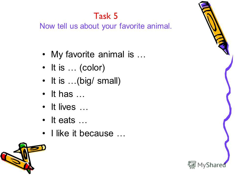 Task 5 Now tell us about your favorite animal. My favorite animal is … It is … (color) It is …(big/ small) It has … It lives … It eats … I like it because …