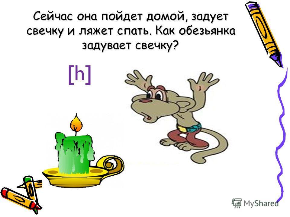 Сейчас она пойдет домой, задует свечку и ляжет спать. Как обезьянка задувает свечку? [h]