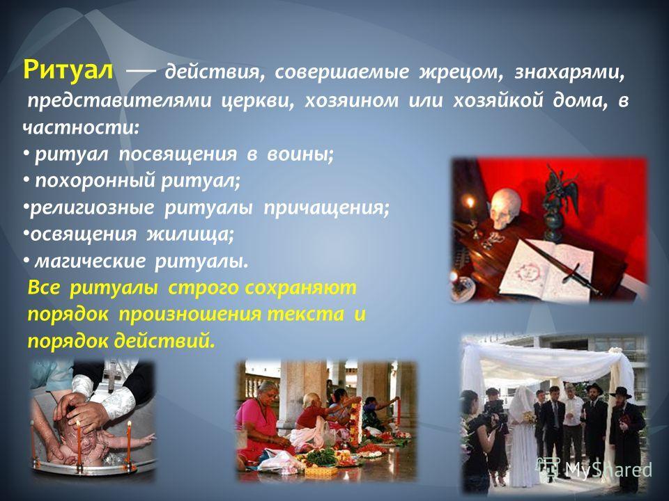 Ритуал действия, совершаемые жрецом, знахарями, представителями церкви, хозяином или хозяйкой дома, в частности: ритуал посвящения в воины; похоронный ритуал; религиозные ритуалы причащения; освящения жилища; магические ритуалы. Все ритуалы строго со