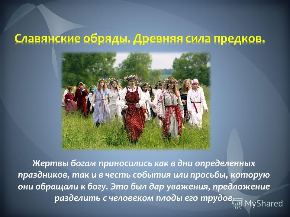 Жертвы богам приносились как в дни определенных праздников, так и в честь события или просьбы, которую они обращали к богу. Это был дар уважения, предложение разделить с человеком плоды его трудов.
