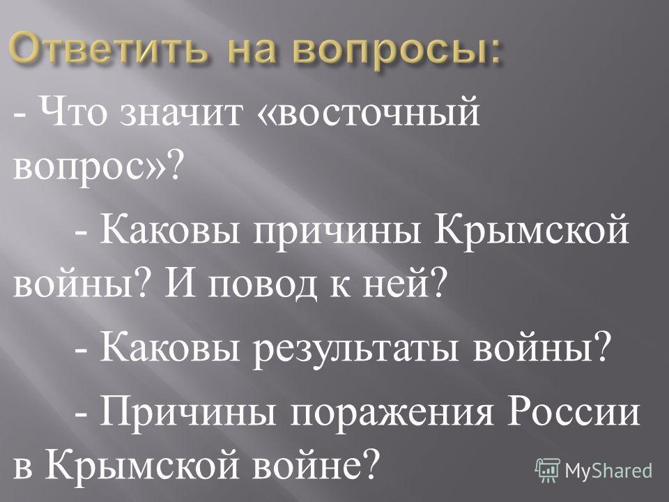 - Что значит « восточный вопрос »? - Каковы причины Крымской войны ? И повод к ней ? - Каковы результаты войны ? - Причины поражения России в Крымской войне ?
