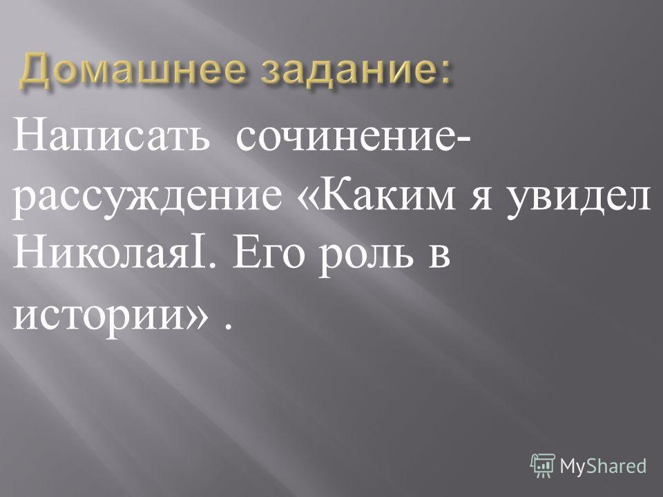 Написать сочинение - рассуждение « Каким я увидел Николая I. Его роль в истории ».