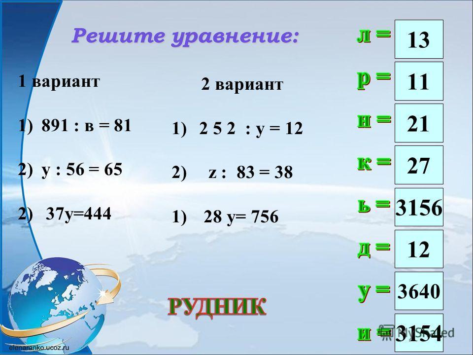 Решите уравнение: 13 21 3156 12 3640 3154 11 27 1 вариант 1)891 : в = 81 2)у : 56 = 65 2) 37 у=444 2 вариант 1)2 5 2 : у = 12 2) z : 83 = 38 1) 28 y= 756