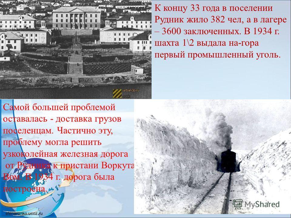 К концу 33 года в поселении Рудник жило 382 чел, а в лагере – 3600 заключенных. В 1934 г. шахта 1\2 выдала на-гора первый промышленный уголь. Самой большей проблемой оставалась - доставка грузов поселенцам. Частично эту, проблему могла решить узкокол