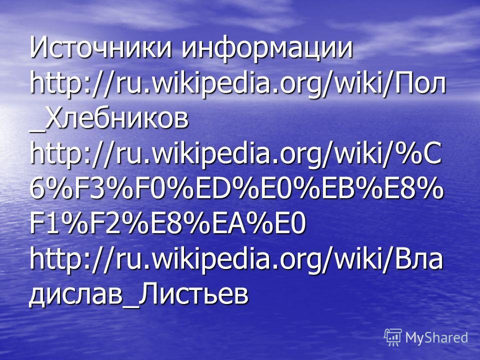 Источники информации http://ru.wikipedia.org/wiki/Пол _Хлебников http://ru.wikipedia.org/wiki/%C 6%F3%F0%ED%E0%EB%E8% F1%F2%E8%EA%E0 http://ru.wikipedia.org/wiki/Вла дислав_Листьев