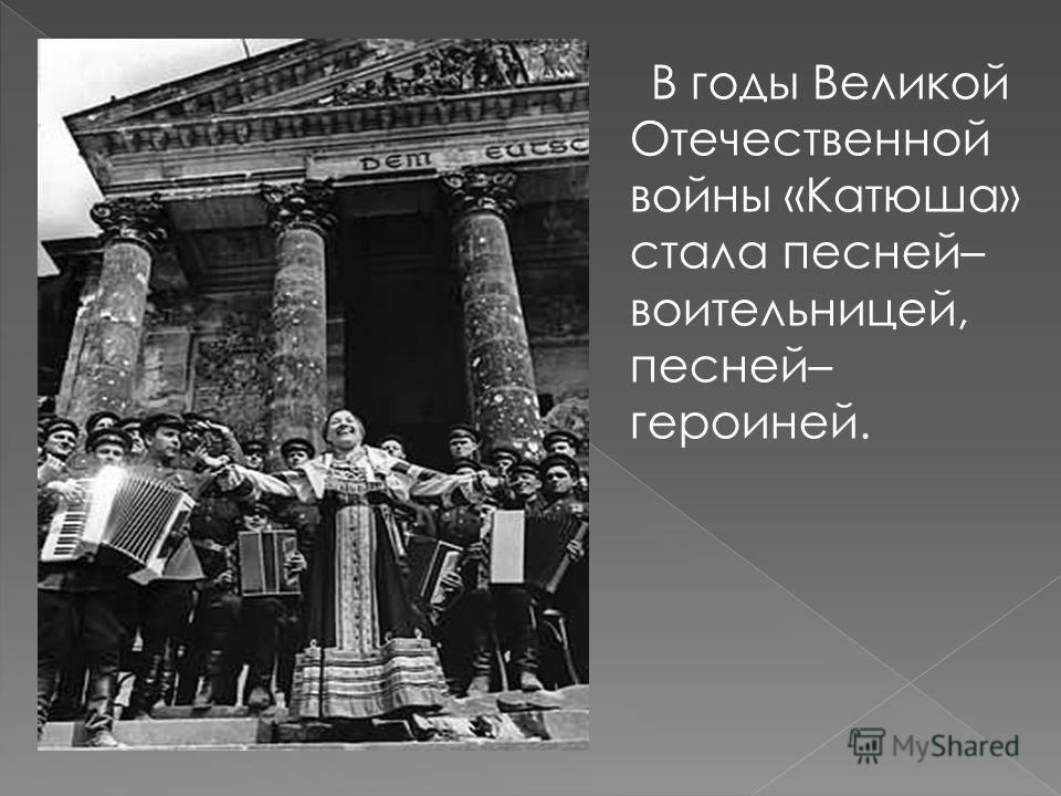 В годы Великой Отечественной войны «Катюша» стала песней– воительницей, песней– героиней.