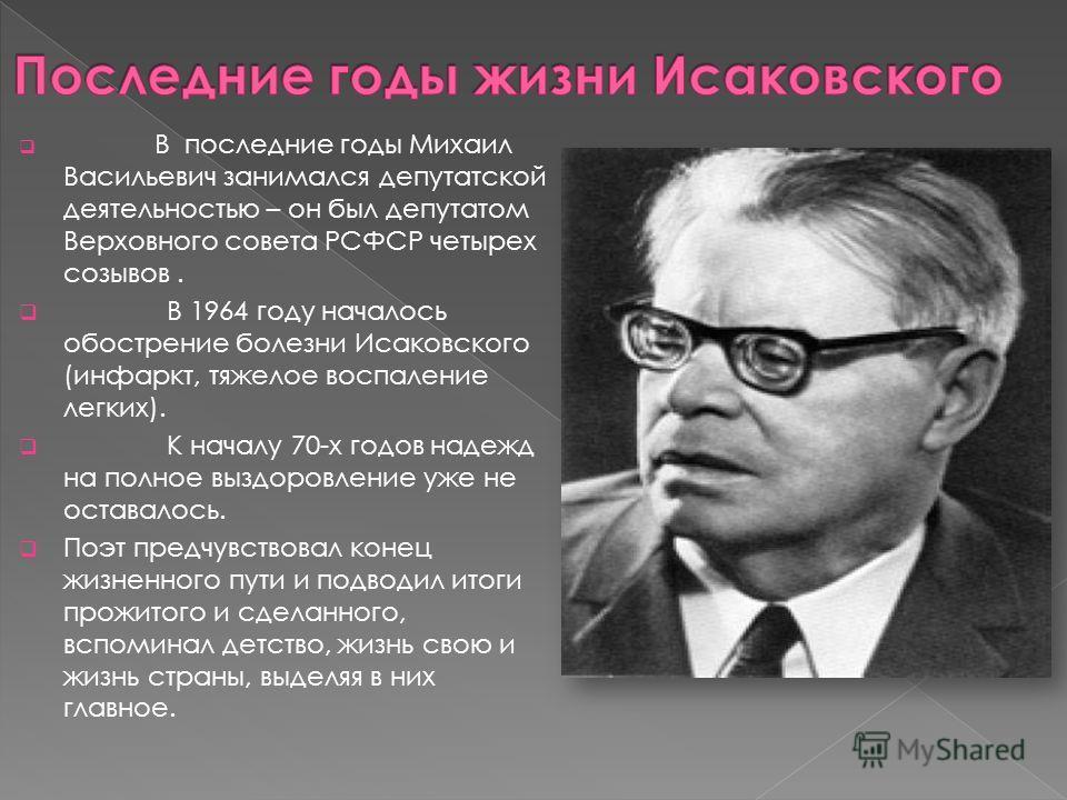 В последние годы Михаил Васильевич занимался депутатской деятельностью – он был депутатом Верховного совета РСФСР четырех созывов. В 1964 году началось обострение болезни Исаковского (инфаркт, тяжелое воспаление легких). К началу 70-х годов надежд на