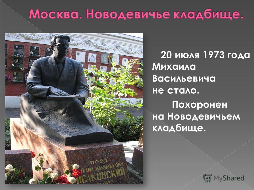 20 июля 1973 года Михаила Васильевича не стало. Похоронен на Новодевичьем кладбище.