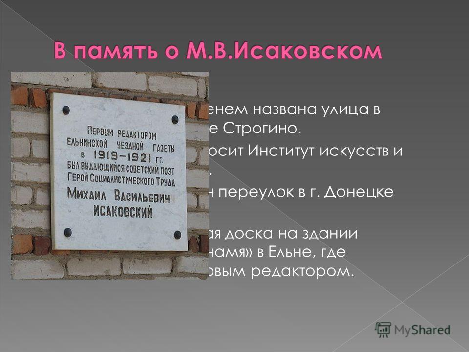 В 1979 его именем названа улица в Московском районе Строгино. Имя Исаковского носит Институт искусств и улица в Смоленске. В честь поэта назван переулок в г. Донецке (Украина). Мемориальная доска на здании районной газеты «Знамя» в Ельне, где Исаковс