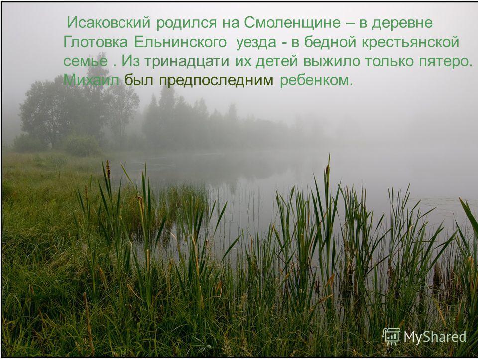 Исаковский родился на Смоленщине – в деревне Глотовка Ельнинского уезда - в бедной крестьянской семье. Из тринадцати их детей выжило только пятеро. Михаил был предпоследним ребенком.