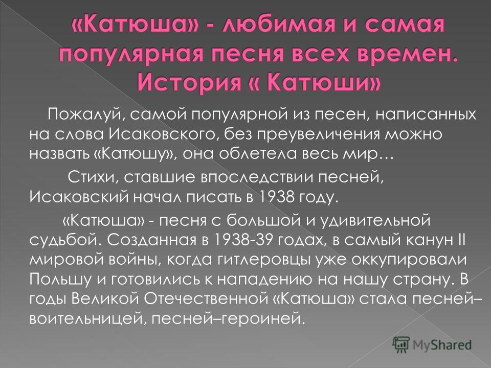 Пожалуй, самой популярной из песен, написанных на слова Исаковского, без преувеличения можно назвать «Катюшу», она облетела весь мир… Стихи, ставшие впоследствии песней, Исаковский начал писать в 1938 году. «Катюша» - песня с большой и удивительной с