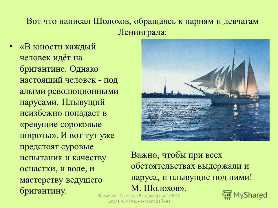 Вот что написал Шолохов, обращаясь к парням и девчатам Ленинграда: «В юности каждый человек идёт на бригантине. Однако настоящий человек - под алыми революционными парусами. Плывущий неизбежно попадает в «ревущие сороковые широты». И вот тут уже пред