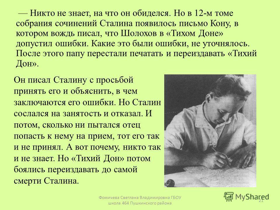 Никто не знает, на что он обиделся. Но в 12-м томе собрания сочинений Сталина появилось письмо Кону, в котором вождь писал, что Шолохов в «Тихом Доне» допустил ошибки. Какие это были ошибки, не уточнялось. После этого папу перестали печатать и переиз