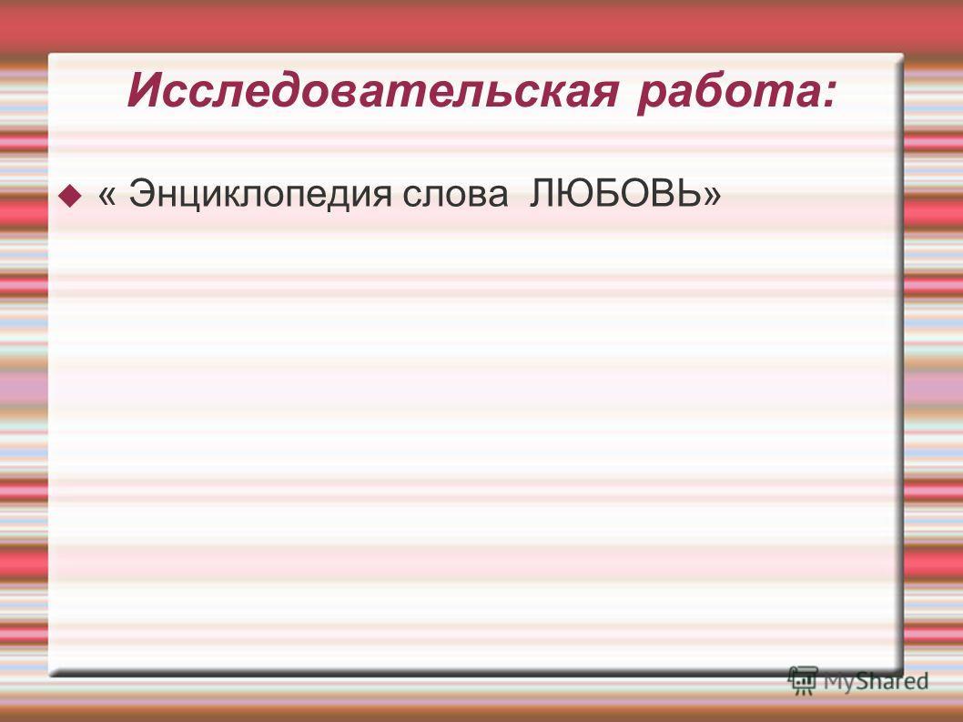 Исследовательская работа: « Энциклопедия слова ЛЮБОВЬ»