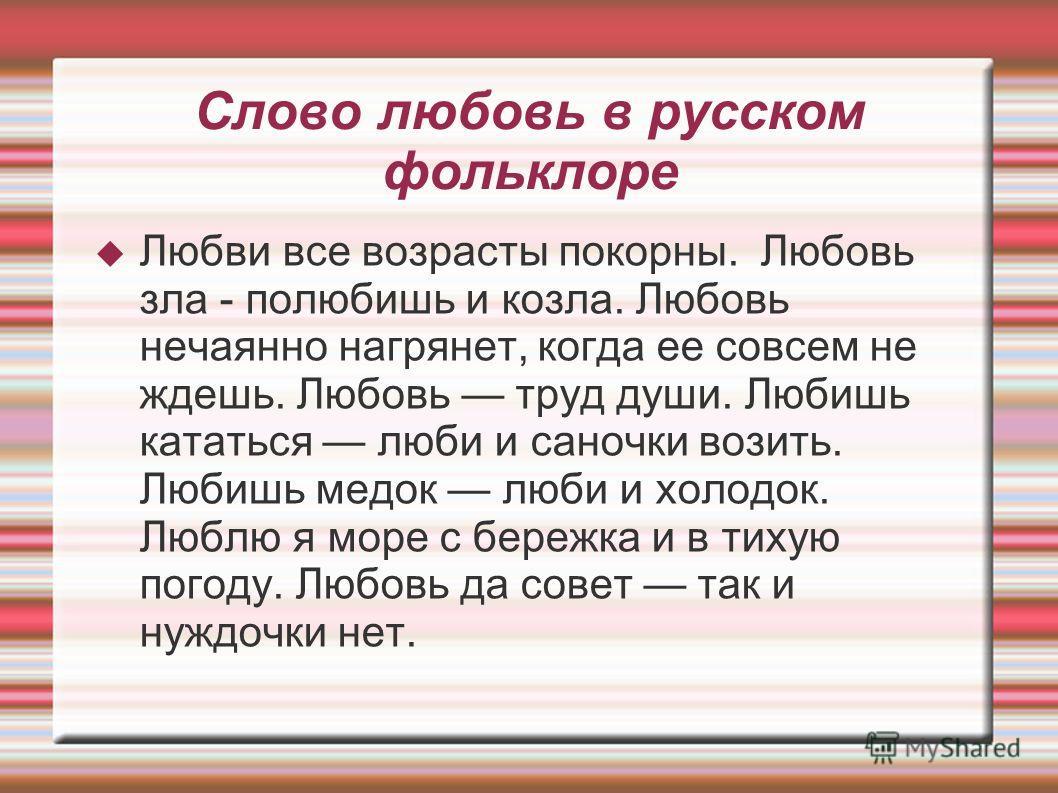 Слово любовь в русском фольклоре Любви все возрасты покорны. Любовь зла - полюбишь и козла. Любовь нечаянно нагрянет, когда ее совсем не ждешь. Любовь труд души. Любишь кататься люби и саночки возить. Любишь медок люби и холодок. Люблю я море с береж