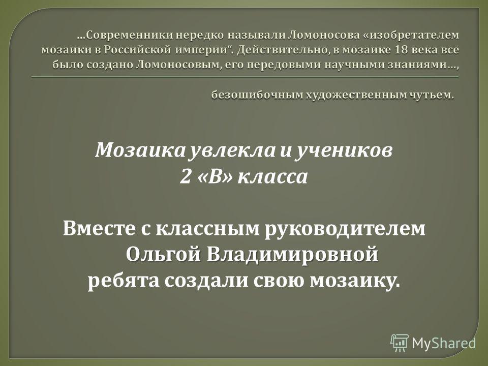 Мозаика увлекла и учеников 2 « В » класса Ольгой Владимировной Вместе с классным руководителем Ольгой Владимировной ребята создали свою мозаику.