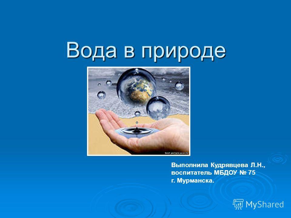 Вода в природе Выполнила Кудрявцева Л.Н., воспитатель МБДОУ 75 г. Мурманска.