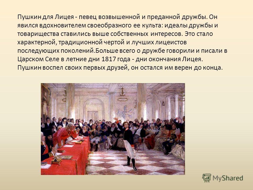 Пушкин для Лицея - певец возвышенной и преданной дружбы. Он явился вдохновителем своеобразного ее культа: идеалы дружбы и товарищества ставились выше собственных интересов. Это стало характерной, традиционной чертой и лучших лицеистов последующих пок