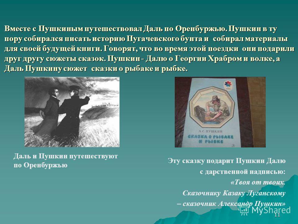 11 Вместе с Пушкиным путешествовал Даль по Оренбуржью. Пушкин в ту пору собирался писать историю Пугачевского бунта и собирал материалы для своей будущей книги. Говорят, что во время этой поездки они подарили друг другу сюжеты сказок. Пушкин - Далю о