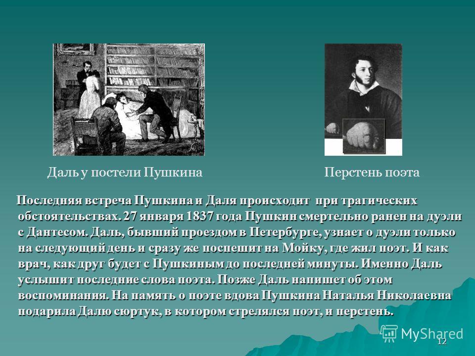 12 Последняя встреча Пушкина и Даля происходит при трагических обстоятельствах. 27 января 1837 года Пушкин смертельно ранен на дуэли с Дантесом. Даль, бывший проездом в Петербурге, узнает о дуэли только на следующий день и сразу же поспешит на Мойку,