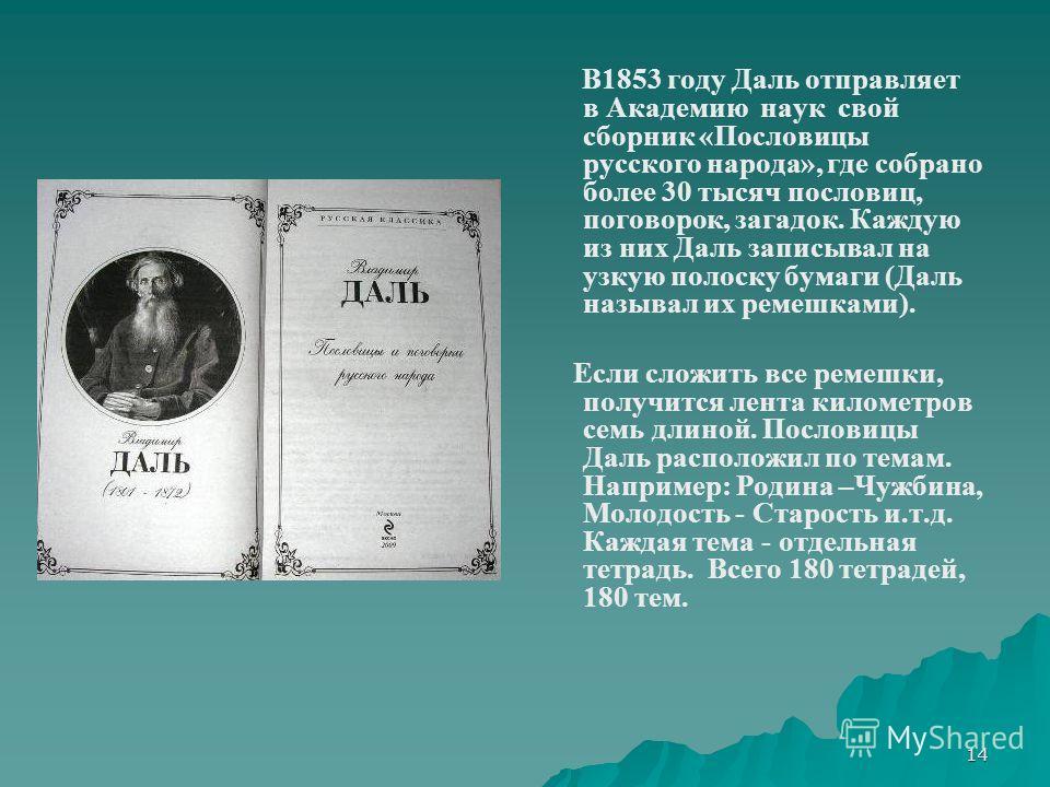 14 В1853 году Даль отправляет в Академию наук свой сборник «Пословицы русского народа», где собрано более 30 тысяч пословиц, поговорок, загадок. Каждую из них Даль записывал на узкую полоску бумаги (Даль называл их ремешками). Если сложить все ремешк