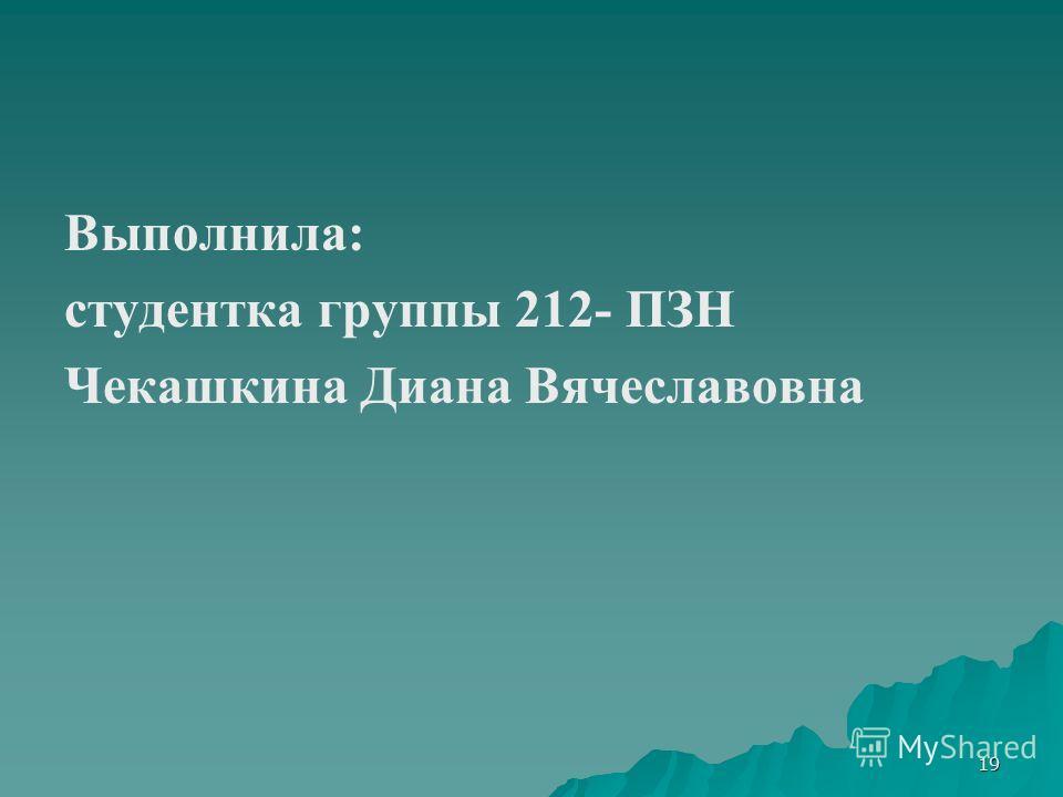 19 Выполнила: студентка группы 212- ПЗН Чекашкина Диана Вячеславовна