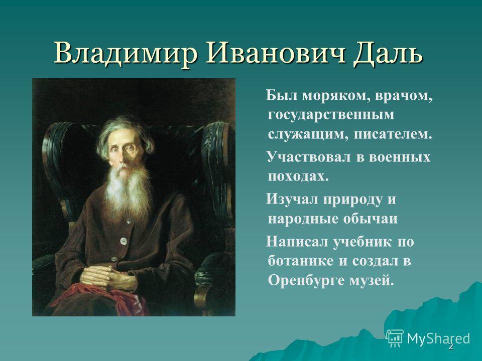 2 Владимир Иванович Даль Был моряком, врачом, государственным служащим, писателем. Участвовал в военных походах. Изучал природу и народные обычаи Написал учебник по ботанике и создал в Оренбурге музей.