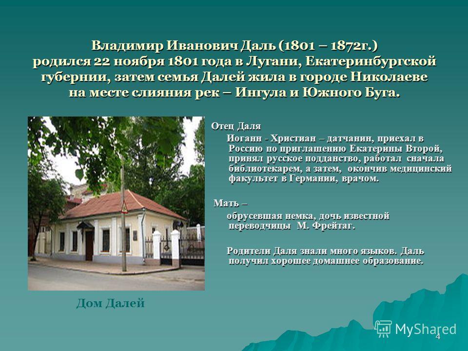 4 Владимир Иванович Даль (1801 – 1872 г.) родился 22 ноября 1801 года в Лугани, Екатеринбургской губернии, затем семья Далей жила в городе Николаеве на месте слияния рек – Ингула и Южного Буга. Отец Даля Иоганн - Христиан – датчанин, приехал в Россию