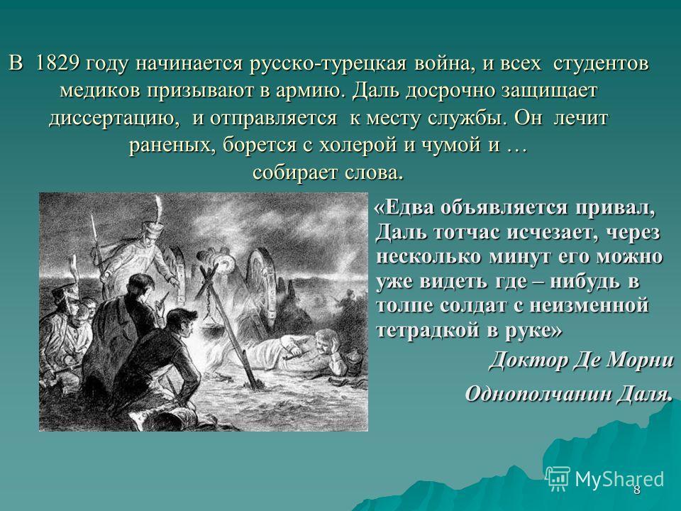 8 В 1829 году начинается русско-турецкая война, и всех студентов медиков призывают в армию. Даль досрочно защищает диссертацию, и отправляется к месту службы. Он лечит раненых, борется с холерой и чумой и … собирает слова. «Едва объявляется привал, Д