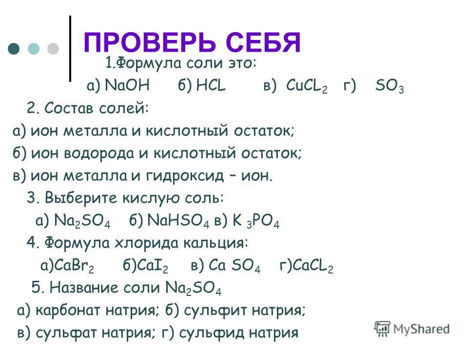 ПРОВЕРЬ СЕБЯ 1. Формула соли это: а) NaOH б) HCL в) CuCL 2 г) SO 3 2. Состав солей: а) ион металла и кислотный остаток; б) ион водорода и кислотный остаток; в) ион металла и гидроксид – ион. 3. Выберите кислую соль: а) Na 2 SO 4 б) NaHSO 4 в) K 3 PO