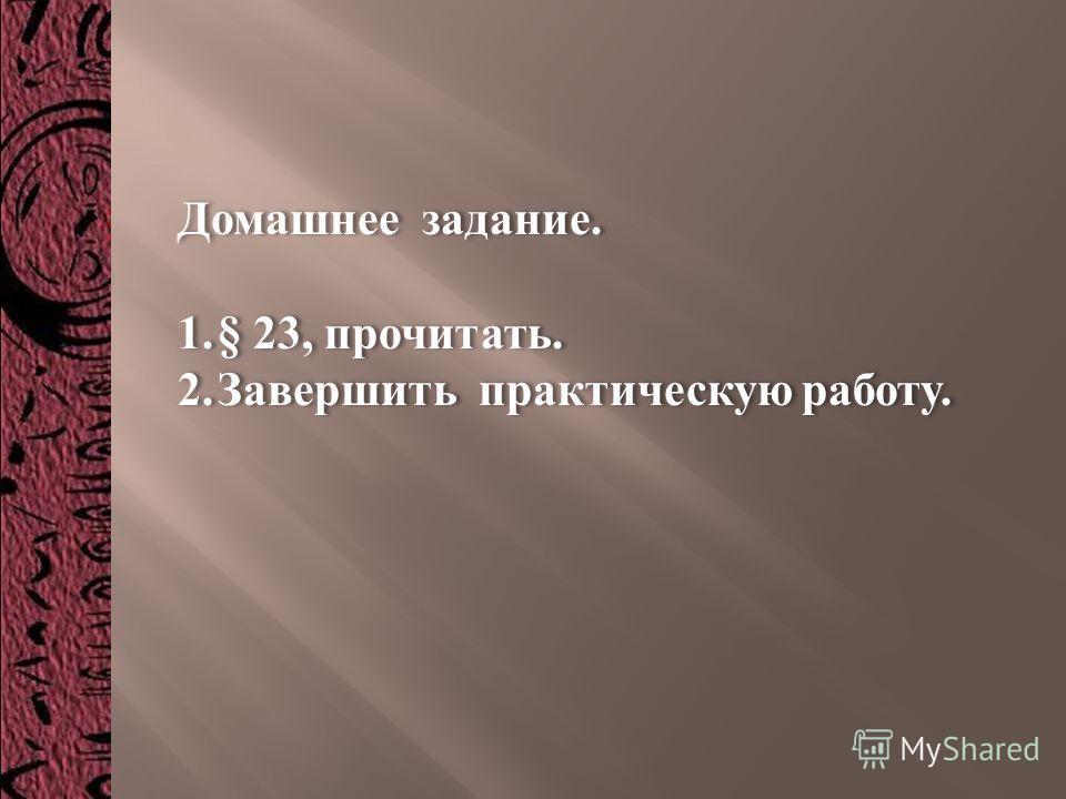 Домашнее задание. 1. § 23, прочитать. 2. Завершить практическую работу. Домашнее задание. 1. § 23, прочитать. 2. Завершить практическую работу.