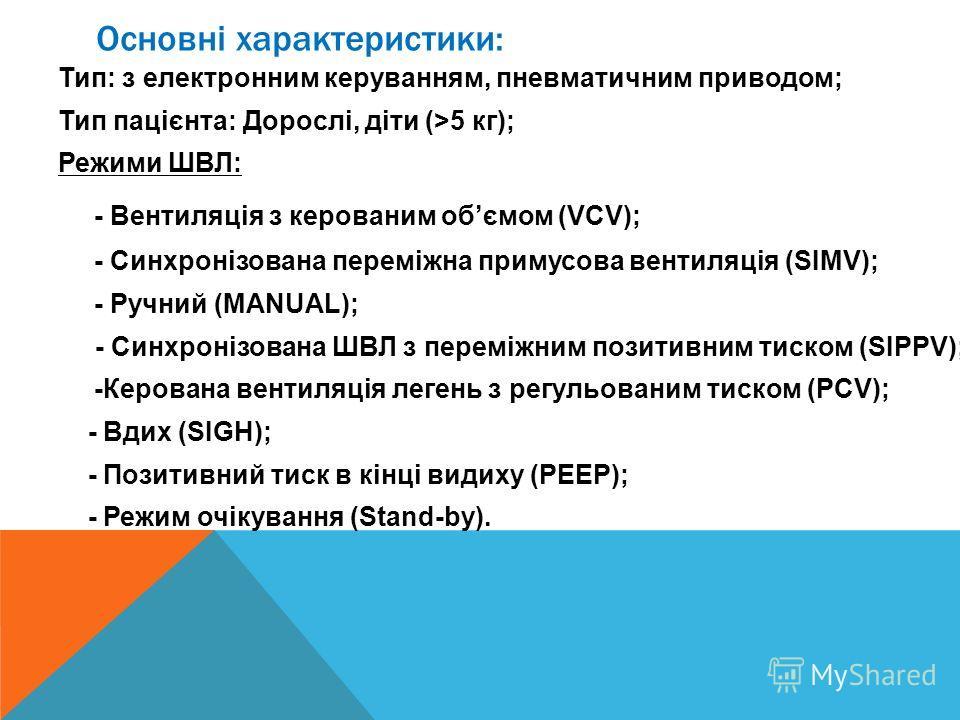 Основні характеристики: Тип: з електронним керуванням, пневматическим приводом; Тип пацієнта: Дорослі, діти (>5 кг); Режими ШВЛ: - Вентиляція з кирова ним обємом (VCV); - Синхронізована переміжна примусова вентиляція (SIMV); - Ручний (MANUAL); - Синх
