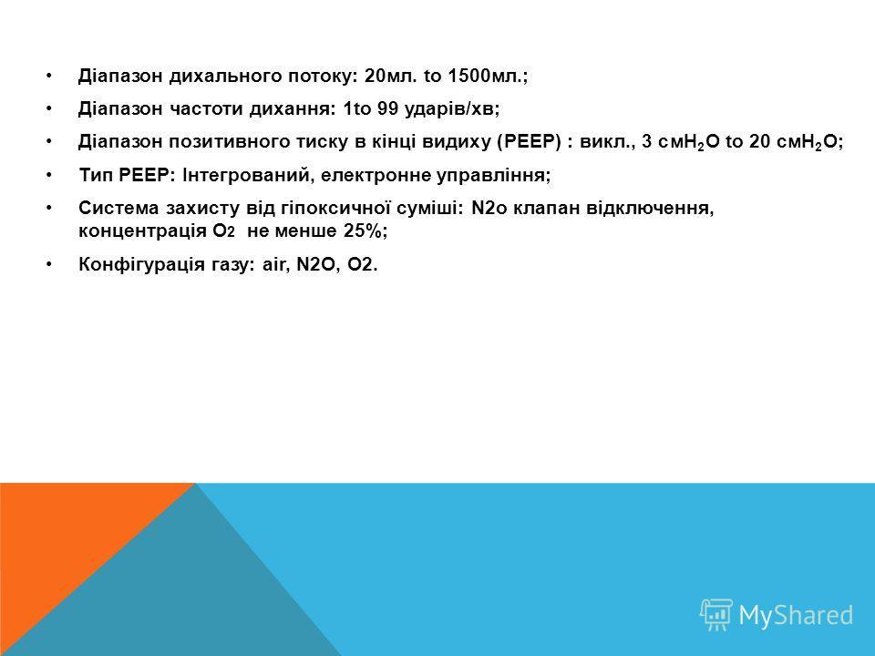 Діапазон дихального потоку: 20 мл. to 1500 мл.; Діапазон частоти дихання: 1to 99 ударів/хв; Діапазон позитивного диску в кінці видику (PEEP) : выкл., 3 cмH 2 O to 20 cмH 2 O; Тип PEEP: Інтегрований, электронные управління; Система захисту від гіпокси
