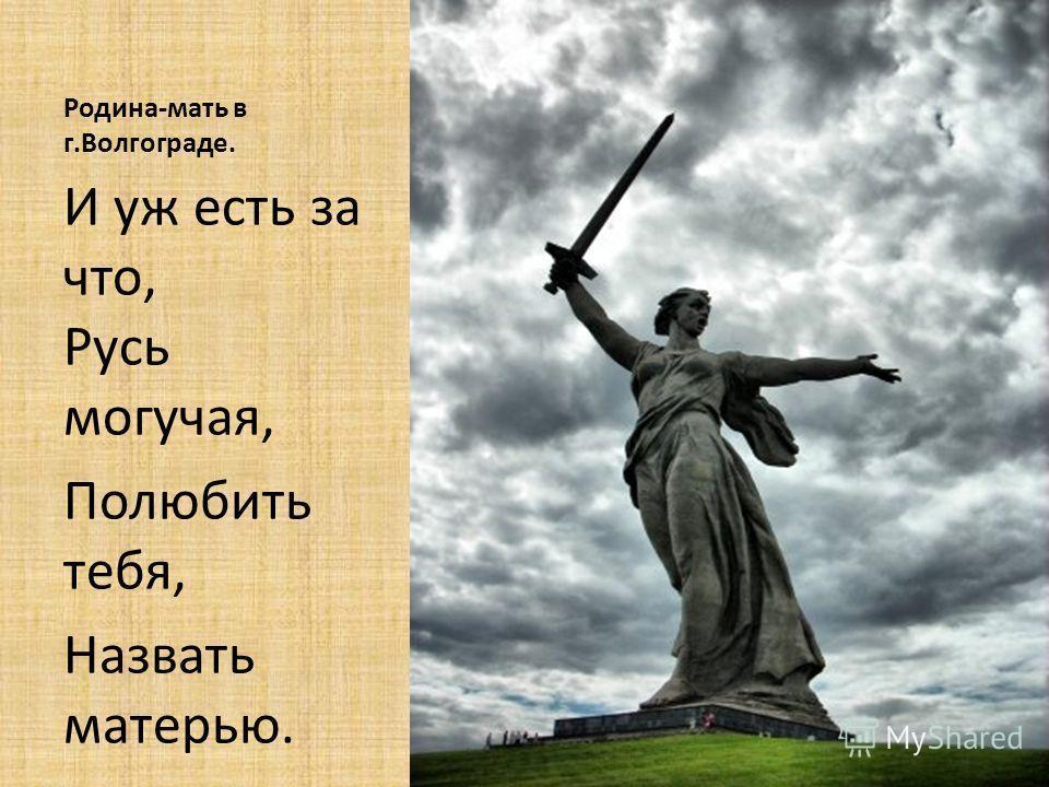 Родина-мать в г.Волгограде. И уж есть за что, Русь могучая, Полюбить тебя, Назвать матерью.