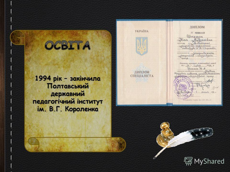 1994 рік – закінчила Полтавський державний педагогічний інститут ім. В.Г. Короленка