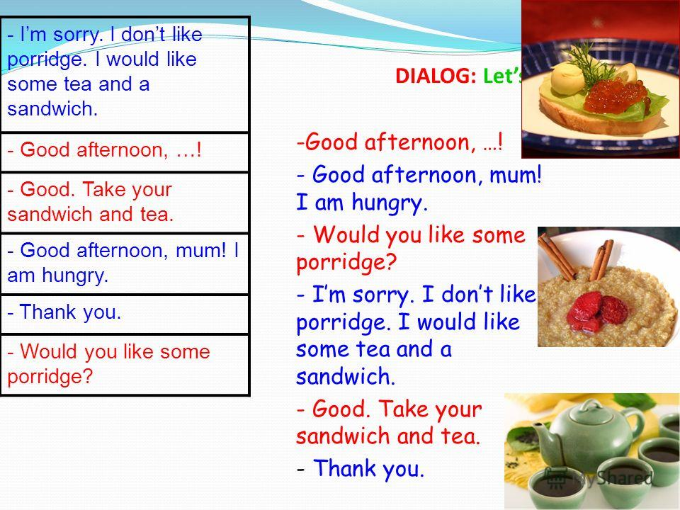 14 DIALOG: Lets have lunch! - Im sorry. I dont like porridge. I would like some tea and a sandwich. - Good afternoon, …! - Good. Take your sandwich and tea. - Good afternoon, mum! I am hungry. - Thank you. - Would you like some porridge? -Good aftern