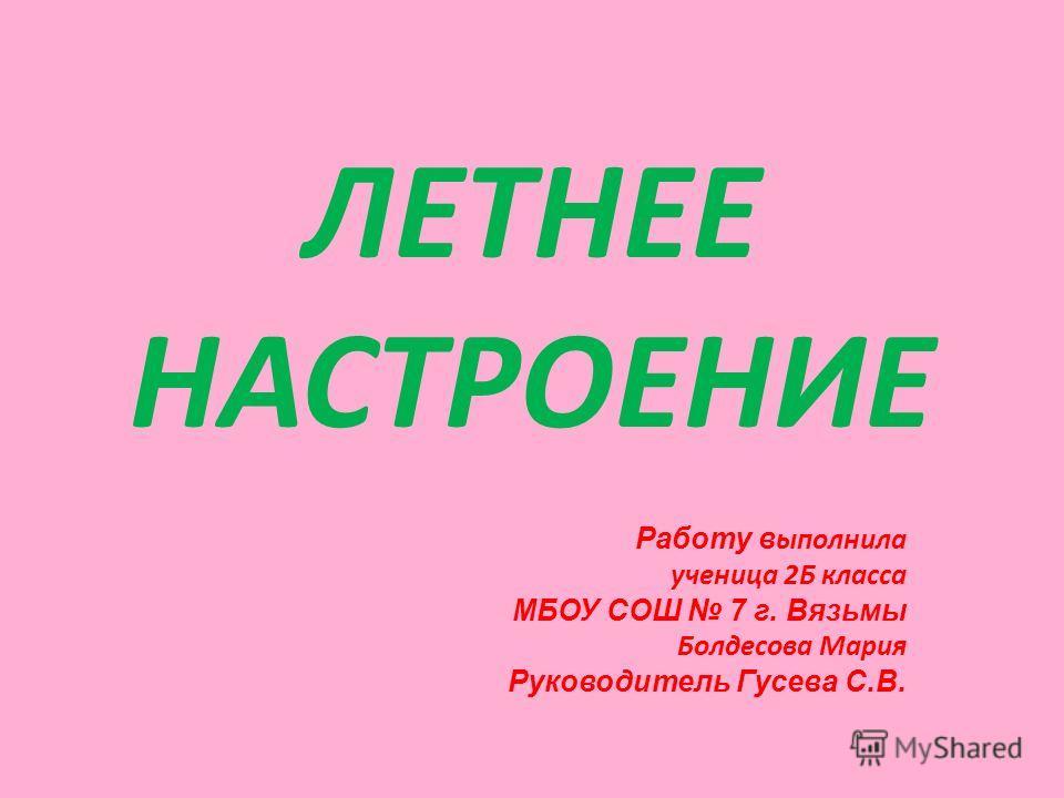 ЛЕТНЕЕ НАСТРОЕНИЕ Работу выполнила ученица 2Б класса МБОУ СОШ 7 г. Вязьмы Болдесова Мария Руководитель Гусева С.В.